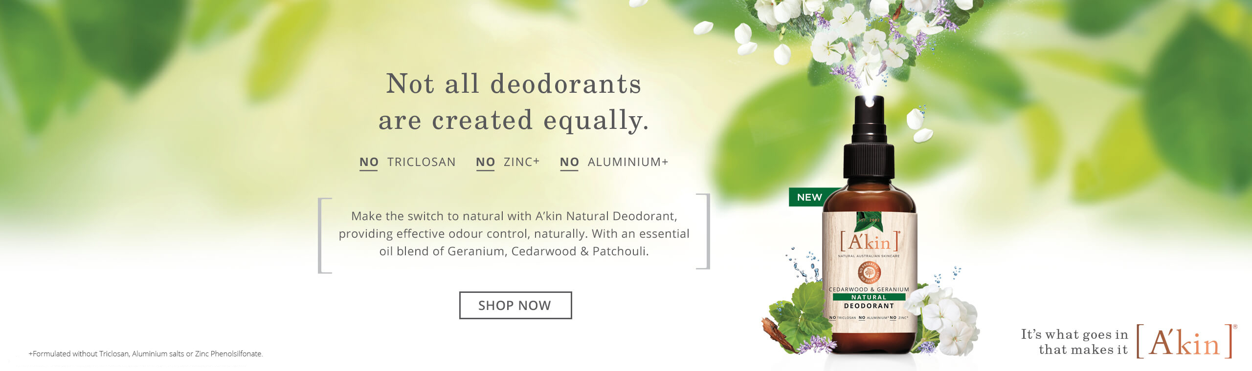 Not all deodorants are created equally. No Triclosan. No Zinc+ No Aluminium+. Make the switch to natural with A'kin Natural Deodorant, providing effective odour control, naturally. With an essential oil blend of Geranium, Cedarwood & Patchouli.